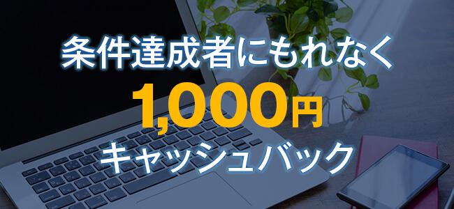条件達成者にもれなく1,000円キャッシュバック